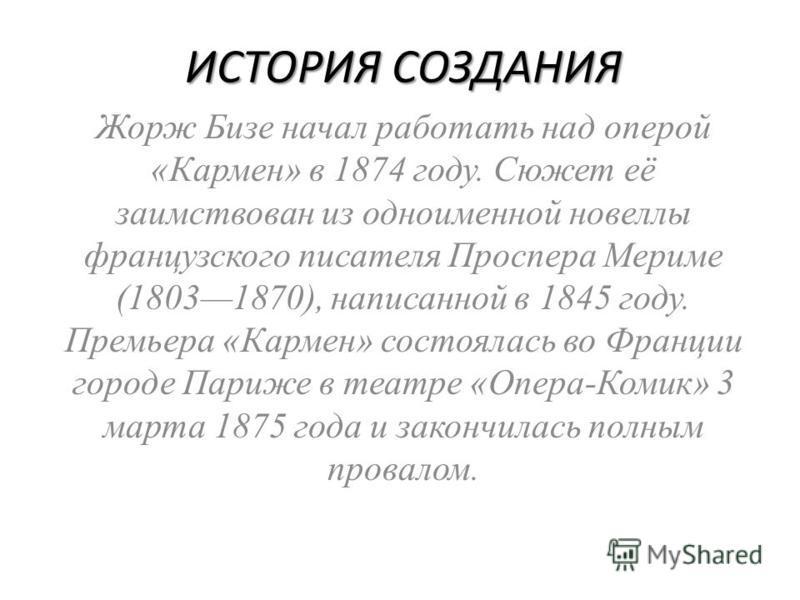 ИСТОРИЯ СОЗДАНИЯ Жорж Бизе начал работать над оперой «Кармен» в 1874 году. Сюжет её заимствован из одноименной новеллы французского писателя Проспера Мериме (18031870), написанной в 1845 году. Премьера «Кармен» состоялась во Франции городе Париже в т