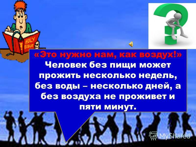 «Это нужно нам, как воздух!» Человек без пищи может прожить несколько недель, без воды – несколько дней, а без воздуха не проживет и пяти минут.