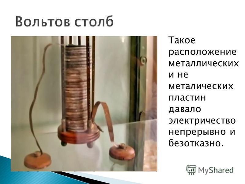 Такое расположение металлических и не металлических пластин давало электричество непрерывно и безотказно.