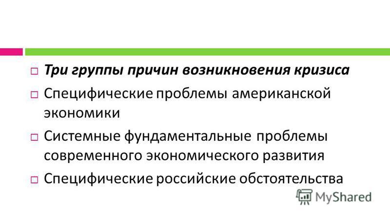 Три группы причин возникновения кризиса Специфические проблемы американской экономики Системные фундаментальные проблемы современного экономического развития Специфические российские обстоятельства