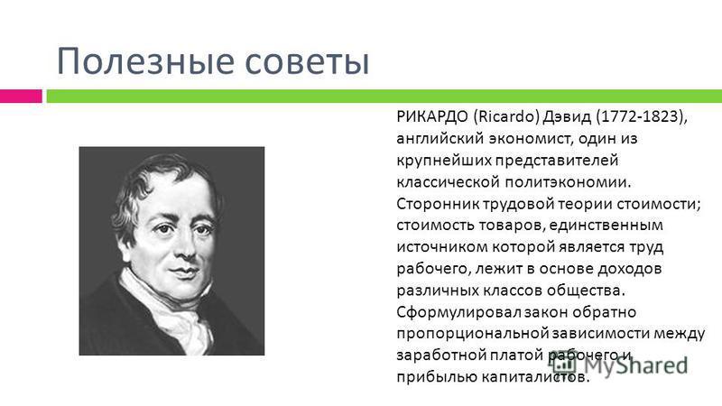 Полезные советы РИКАРДО (Ricardo) Дэвид (1772-1823), английский экономист, один из крупнейших представителей классической политэкономии. Сторонник трудовой теории стоимости ; стоимость товаров, единственным источником которой является труд рабочего,