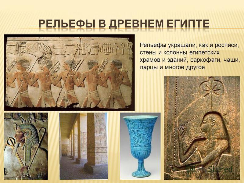Рельефы украшали, как и росписи, стены и колонны египетских храмов и зданий, саркофаги, чаши, ларцы и многое другое.