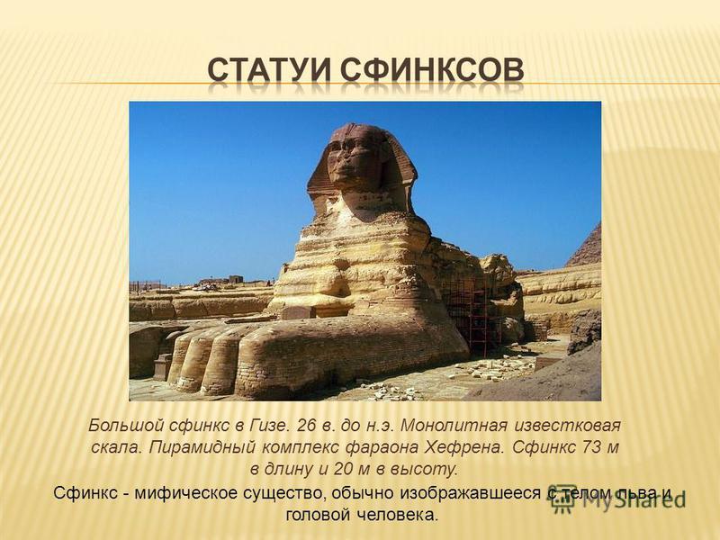 Большой сфинкс в Гизе. 26 в. до н.э. Монолитная известковая скала. Пирамидный комплекс фараона Хефрена. Сфинкс 73 м в длину и 20 м в высоту. Сфинкс - мифическое существо, обычно изображавшееся с телом льва и головой человека.