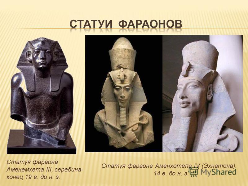 Статуя фараона Аменемхета III, середина- конец 19 в. до н. э. Статуя фараона Аменхотепа IV (Эхнатона). 14 в. до н. э.