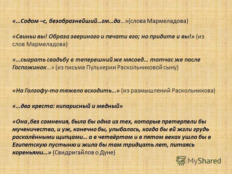 «…Содом –с, безобразнейший…гм…да…»(слова Мармеладова) «Свиньи вы! Образа звериного и печати его; но придите и вы!» (из слов Мармеладова) «…сыграть свадьбу в теперешний же мясоед… тотчас же после Госпожинок…» (из письма Пульхерии Раскольниковой сыну)