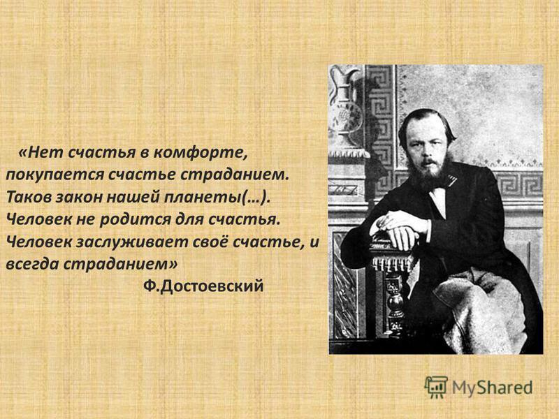 «Нет счастья в комфорте, покупается счастье страданием. Таков закон нашей планеты(…). Человек не родится для счастья. Человек заслуживает своё счастье, и всегда страданием» Ф.Достоевский