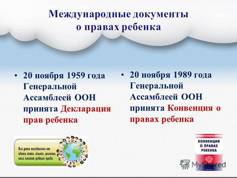 20 ноября 1959 года Генеральной Ассамблеей ООН принята Декларация прав ребенка 20 ноября 1989 года Генеральной Ассамблеей ООН принята Конвенция о правах ребенка