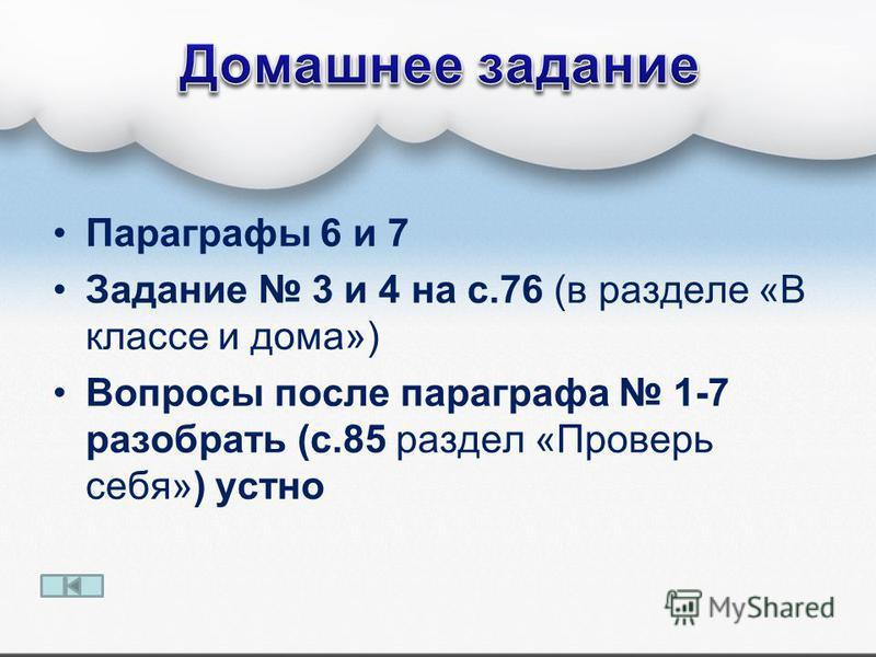 Параграфы 6 и 7 Задание 3 и 4 на с.76 (в разделе «В классе и дома») Вопросы после параграфа 1-7 разобрать (с.85 раздел «Проверь себя») устно