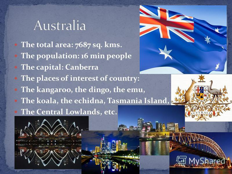 The total area: 7687 sq. kms. The population: 16 min people The capital: Canberra The places of interest of country: The kangaroo, the dingo, the emu, The koala, the echidna, Tasmania Island, The Central Lowlands, etc.