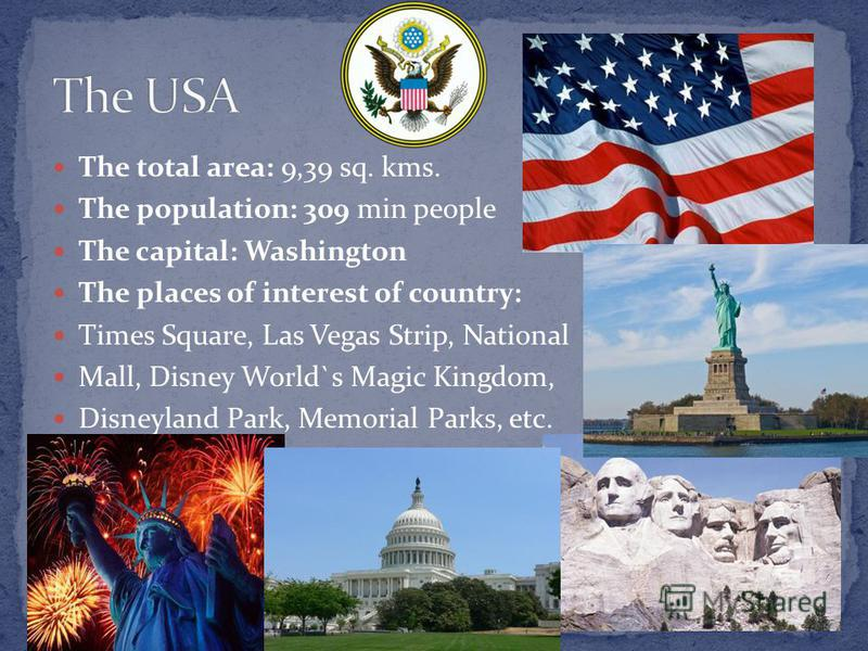 The total area: 9,39 sq. kms. The population: 309 min people The capital: Washington The places of interest of country: Times Square, Las Vegas Strip, National Mall, Disney World`s Magic Kingdom, Disneyland Park, Memorial Parks, etc.