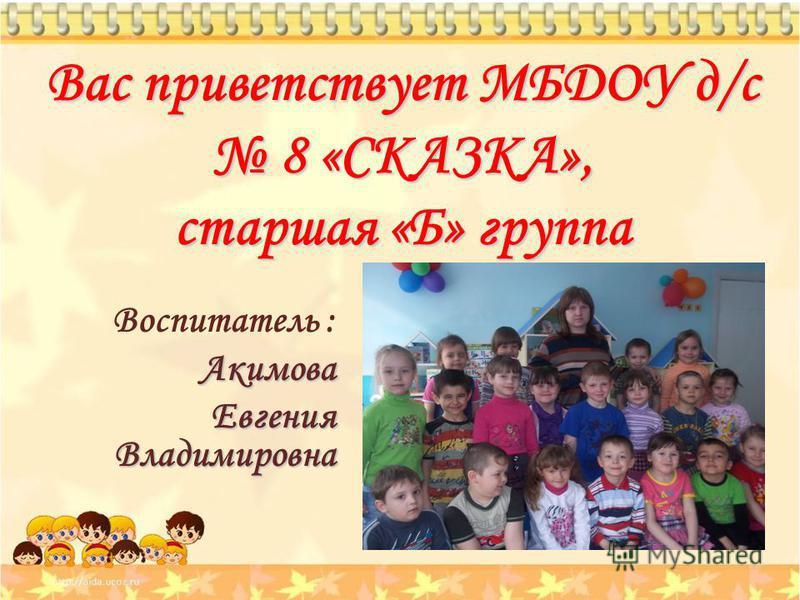 Вас приветствует МБДОУ д/с 8 «СКАЗКА», старшая «Б» группа Воспитатель :Акимова Евгения Владимировна