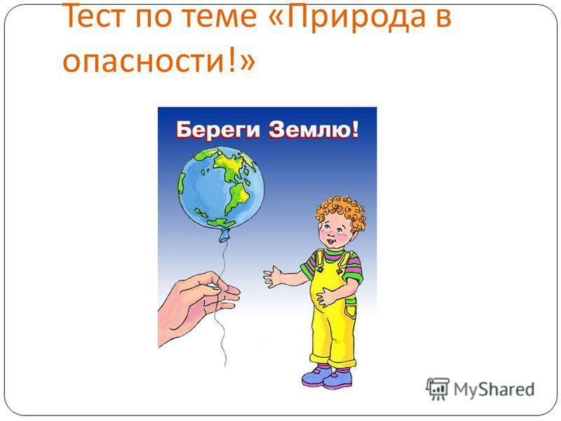 Тест по теме « Природа в опасности !»