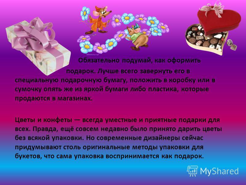 Обязательно подумай, как оформить подарок. Лучше всего завернуть его в специальную подарочную бумагу, положить в коробку или в сумочку опять же из яркой бумаги либо пластика, которые продаются в магазинах. Цветы и конфеты всегда уместные и приятные п
