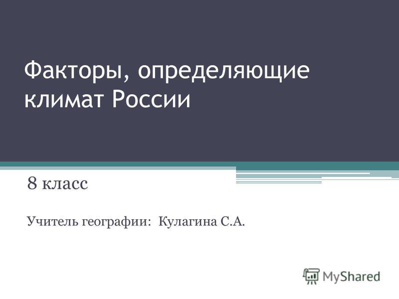 Факторы, определяющие климат России 8 класс Учитель географии: Кулагина С.А.
