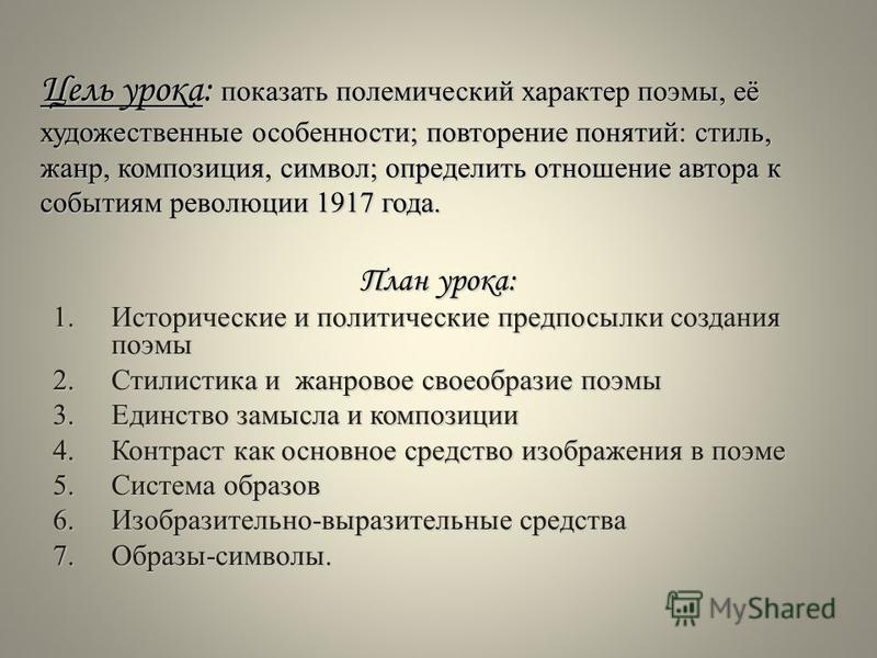 Цель урока: показать полемический характер поэмы, её художественные особенности; повторение понятий: стиль, жанр, композиция, символ; определить отношение автора к событиям революции 1917 года. План урока: 1. Исторические и политические предпосылки с