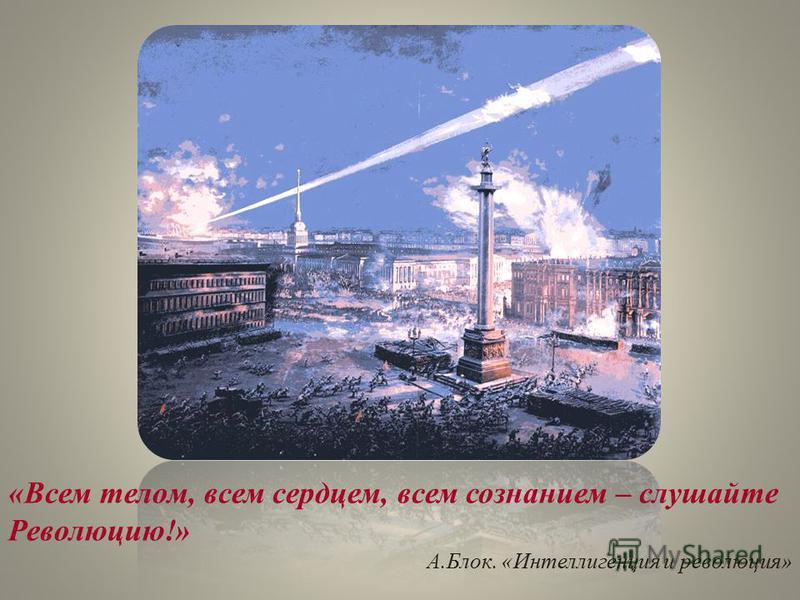 «Всем телом, всем сердцем, всем сознанием – слушайте Революцию!» А.Блок. «Интеллигенция и революция»