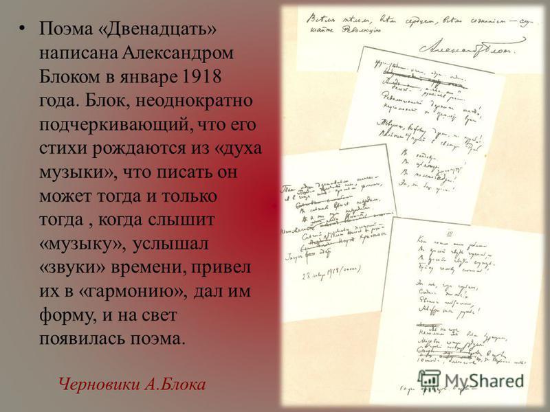 Черновики А.Блока Поэма «Двенадцать» написана Александром Блоком в январе 1918 года. Блок, неоднократно подчеркивающий, что его стихи рождаются из «духа музыки», что писать он может тогда и только тогда, когда слышит «музыку», услышал «звуки» времени