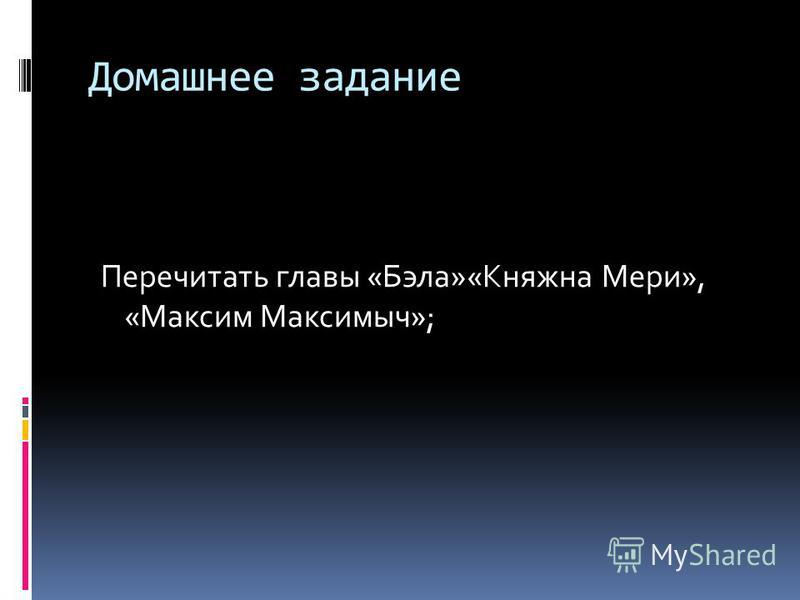 Домашнее задание Перечитать главы «Бэла»«Княжна Мери», «Максим Максимыч»;