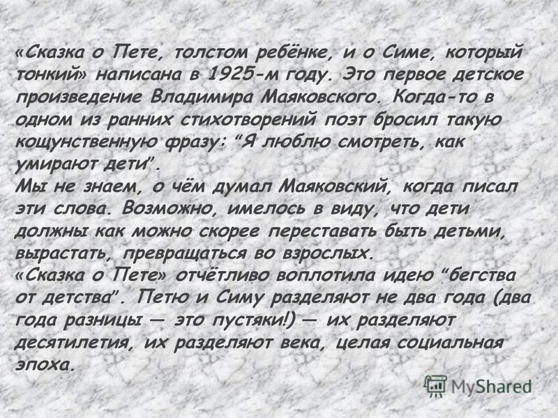 « Сказка о Пете, толстом ребёнке, и о Симе, который тонкий » написана в 1925-м году. Это первое детское произведение Владимира Маяковского. Когда-то в одном из ранних стихотворений поэт бросил такую кощунственную фразу: Я люблю смотреть, как умирают
