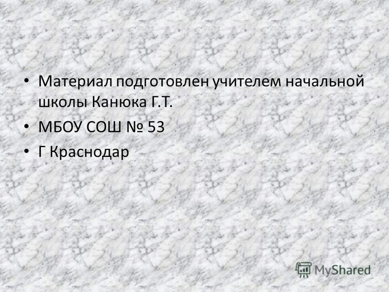 Материал подготовлен учителем начальной школы Канюка Г.Т. МБОУ СОШ 53 Г Краснодар
