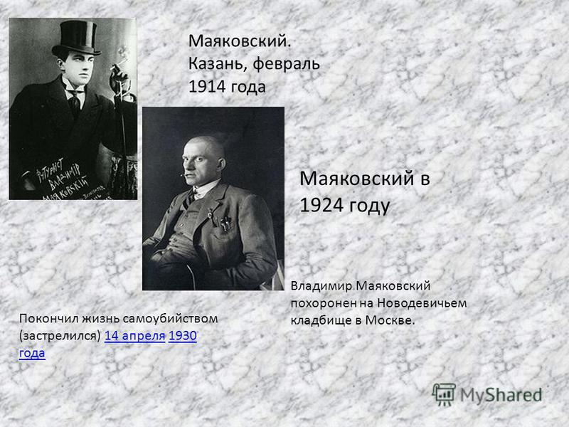 Маяковский. Казань, февраль 1914 года Маяковский в 1924 году Покончил жизнь самоубийством (застрелился) 14 апреля 1930 года 14 апреля 1930 года Владимир Маяковский похоронен на Новодевичьем кладбище в Москве.
