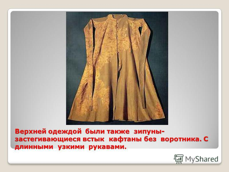 Верхней одеждой были также зипуны- застегивающиеся встык кафтаны без воротника. С длинными узкими рукавами.