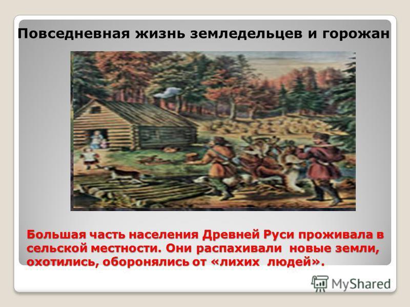 Большая часть населения Древней Руси проживала в сельской местности. Они распахивали новые земли, охотились, оборонялись от «лихих людей». Повседневная жизнь земледельцев и горожан