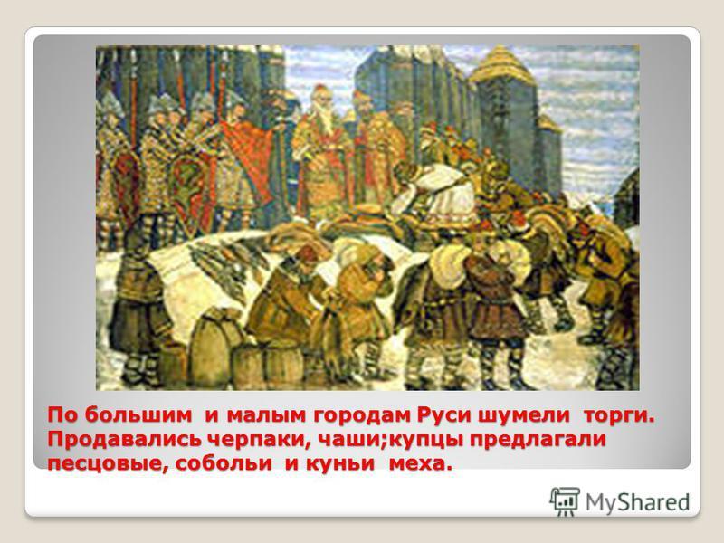 По большим и малым городам Руси шумели торги. Продавались черпаки, чаши;купцы предлагали песцовые, собольи и куньи меха.