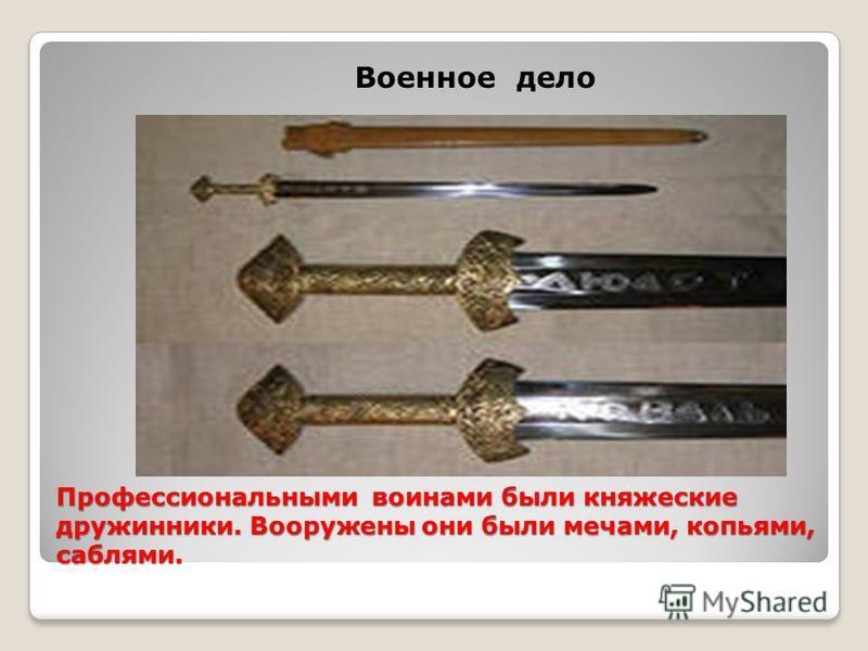 Профессиональными воинами были княжеские дружинники. Вооружены они были мечами, копьями, саблями. Военное дело