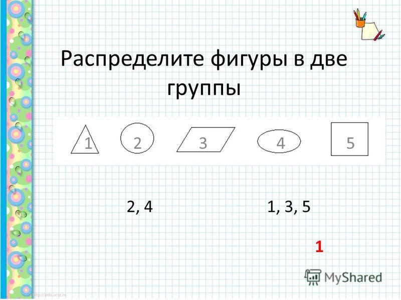 Распределите фигуры в две группы 1 2 3 4 5 2, 41, 3, 5 1