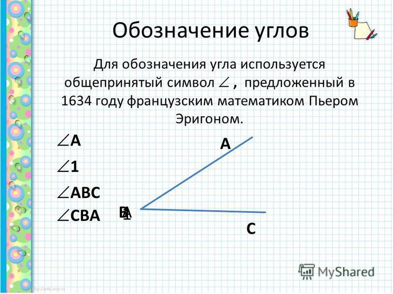 Для обозначения угла используется общепринятый символ, предложенный в 1634 году французским математиком Пьером Эригоном. Обозначение углов А А 1 1 А В С АВС СВА