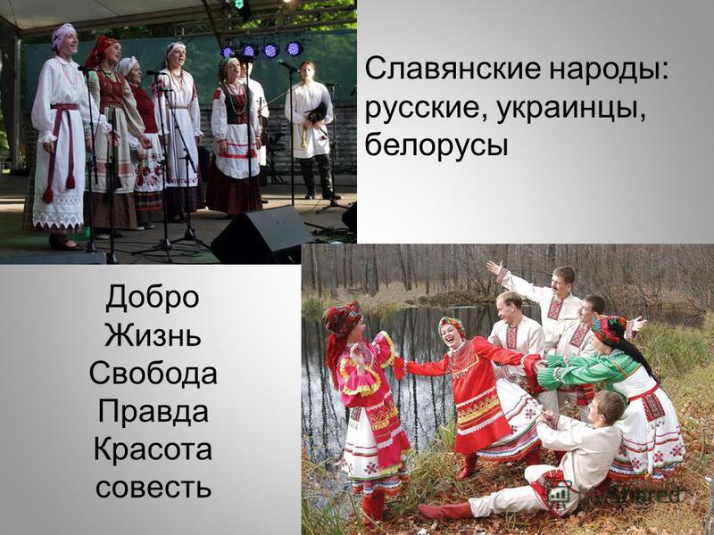 Славянские народы: русские, украинцы, белорусы Добро Жизнь Свобода Правда Красота совесть