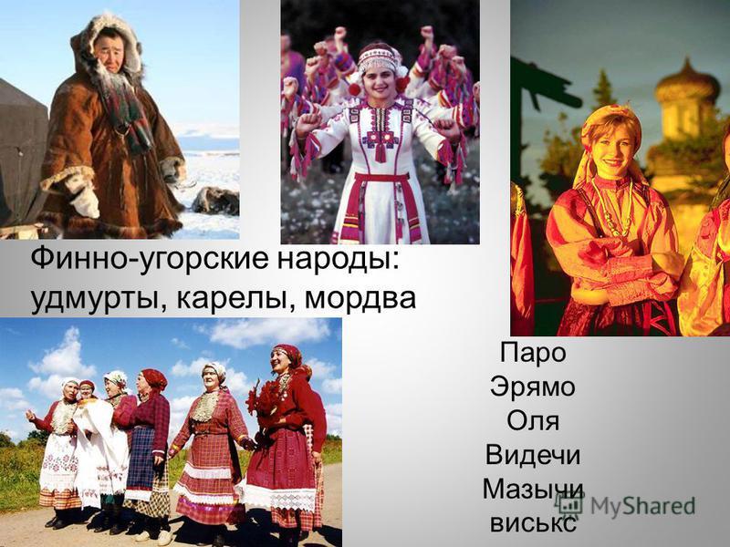 Финно-угорские народы: удмурты, карелы, мордва Паро Эрямо Оля Видечи Мазычи виськс