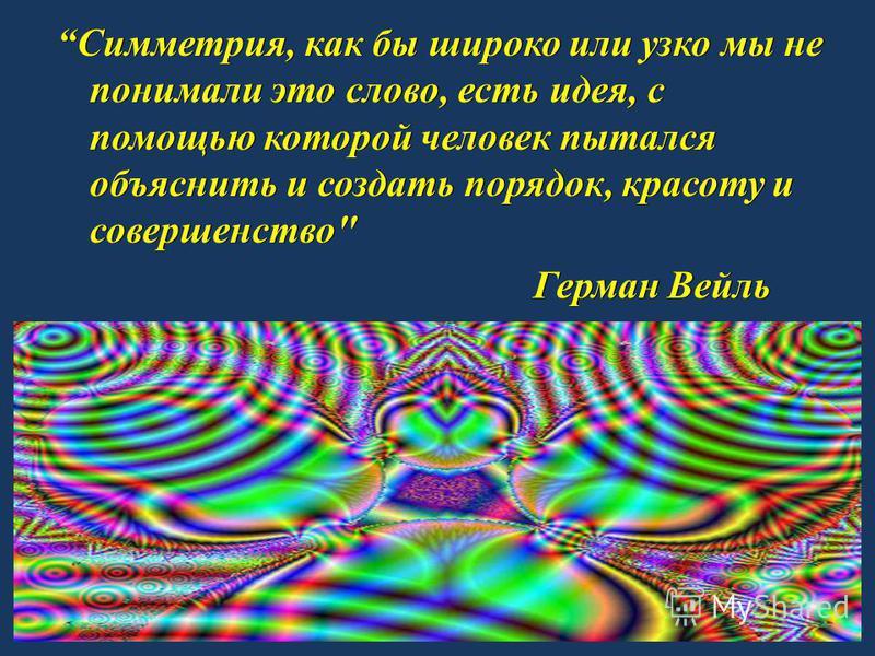 Симметрия, как бы широко или узко мы не понимали это слово, есть идея, с помощью которой человек пытался объяснить и создать порядок, красоту и совершенство