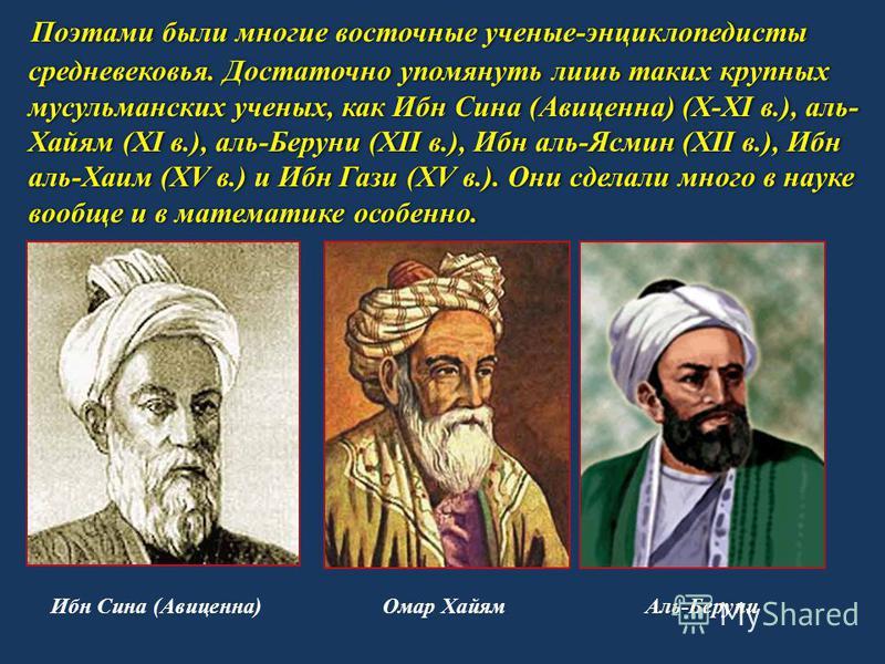 Поэтами были многие восточные ученые-энциклопедисты средневековья. Достаточно упомянуть лишь таких крупных мусульманских ученых, как Ибн Сина (Авиценна) (X-XI в.), аль- Хайям (XI в.), аль-Беруни (XII в.), Ибн аль-Ясмин (XII в.), Ибн аль-Хаим (XV в.)
