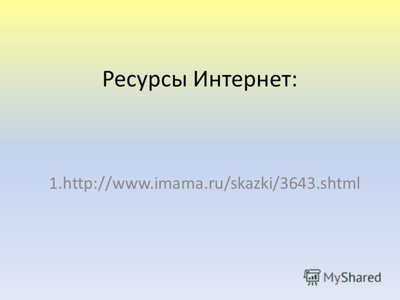 Ресурсы Интернет: 1.http://www.imama.ru/skazki/3643.shtml