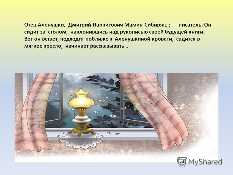 Отец Аленушки, Дмитрий Наркисович Мамин-Сибиряк, ; писатель. Он сидит за столом, наклонившись над рукописью своей будущей книги. Вот он встает, подходит поближе к Аленушкиной кровати, садится в мягкое кресло, начинает рассказывать…