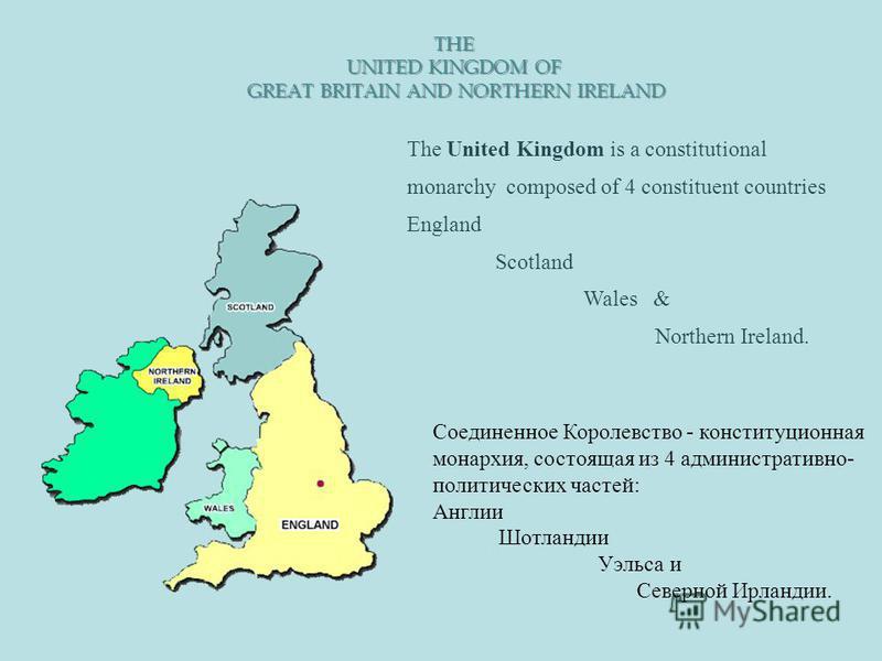 THE UNITED KINGDOM OF GREAT BRITAIN AND NORTHERN IRELAND The United Kingdom is a constitutional monarchy composed of 4 constituent countries England Scotland Wales & Northern Ireland. Соединенное Королевство - конституционная монархия, состоящая из 4
