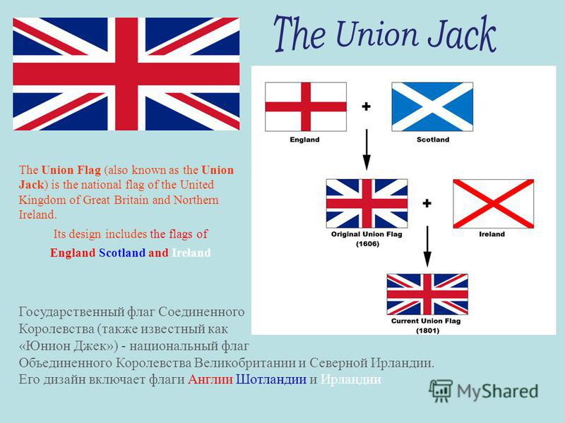 The Union Flag (also known as the Union Jack) is the national flag of the United Kingdom of Great Britain and Northern Ireland. Its design includes the flags of England Scotland and Ireland Государственный флаг Соединенного Королевства (также известн