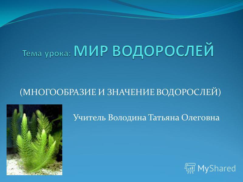 (МНОГООБРАЗИЕ И ЗНАЧЕНИЕ ВОДОРОСЛЕЙ) Учитель Володина Татьяна Олеговна