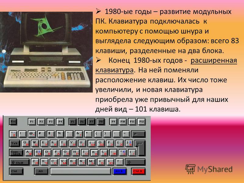 1980-ые годы – развитие модульных ПК. Клавиатура подключалась к компьютеру с помощью шнура и выглядела следующим образом: всего 83 клавиши, разделенные на два блока. Конец 1980-ых годов - расширенная клавиатурра. На ней поменяли расположение клавиш.