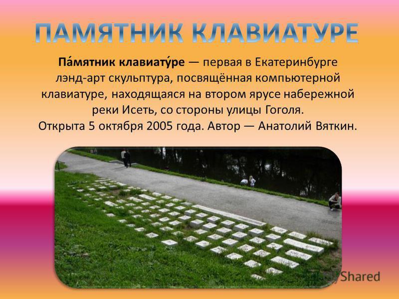 Па́мятник клавиатур́ре первая в Екатеринбурге лэнд-арт скульптура, посвящённая компьютерной клавиатурре, находящаяся на втором ярусе набережной реки Исеть, со стороны улицы Гоголя. Открыта 5 октября 2005 года. Автор Анатолий Вяткин.