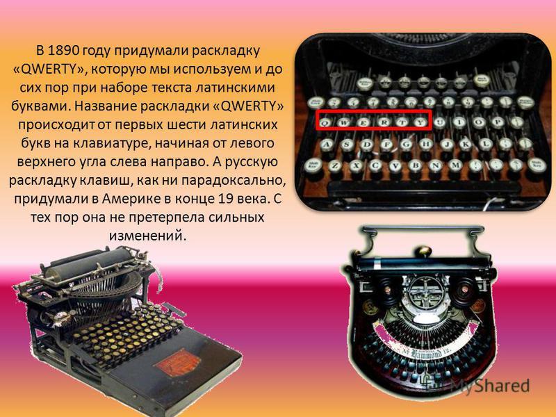 В 1890 году придумали раскладку «QWERTY», которую мы используем и до сих пор при наборе текста латинскими буквами. Название раскладки «QWERTY» происходит от первых шести латинских букв на клавиатурре, начиная от левого верхнего угла слева направо. А