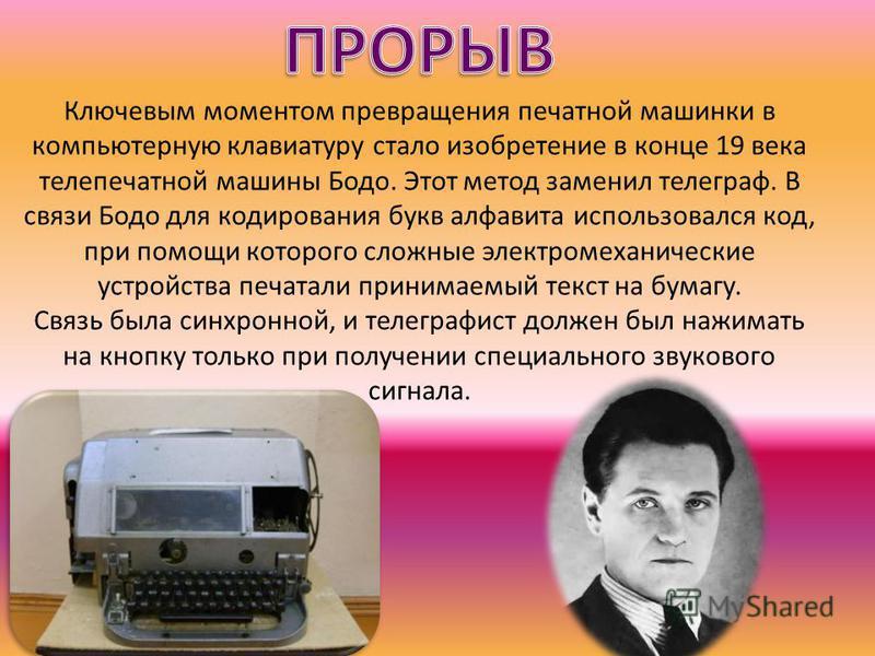 Ключевым моментом превращения печатной машинки в компьютерную клавиатурру стало изобретение в конце 19 века теле печатной машины Бодо. Этот метод заменил телеграф. В связи Бодо для кодирования букв алфавита использовался код, при помощи которого слож