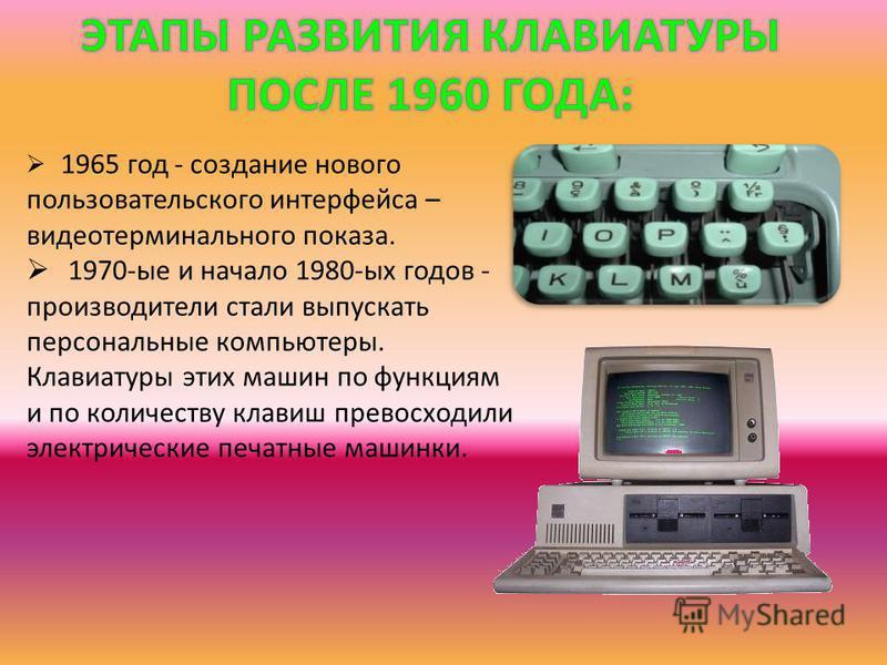 1965 год - создание нового пользовательского интерфейса – видеотерминального показа. 1970-ые и начало 1980-ых годов - производители стали выпускать персональные компьютеры. Клавиатуры этих машин по функциям и по количеству клавиш превосходили электри