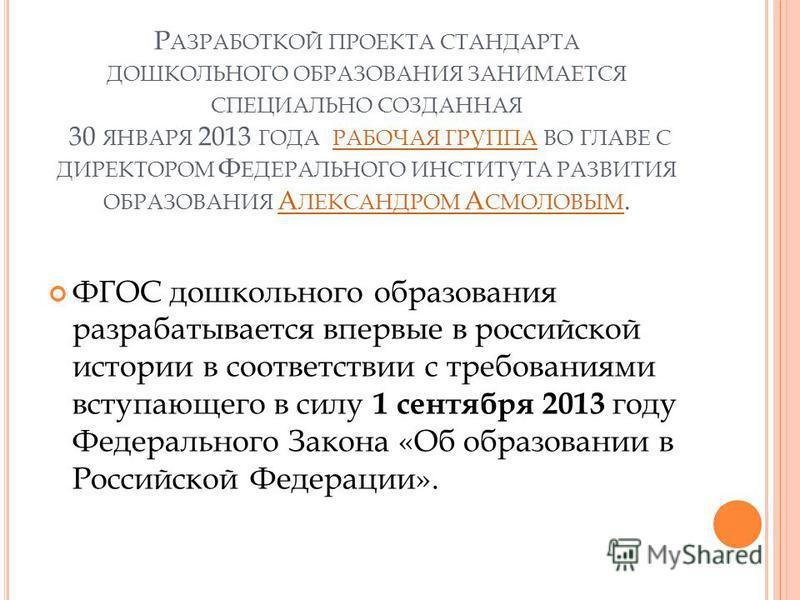 Р АЗРАБОТКОЙ ПРОЕКТА СТАНДАРТА ДОШКОЛЬНОГО ОБРАЗОВАНИЯ ЗАНИМАЕТСЯ СПЕЦИАЛЬНО СОЗДАННАЯ 30 ЯНВАРЯ 2013 ГОДА РАБОЧАЯ ГРУППА ВО ГЛАВЕ С ДИРЕКТОРОМ Ф ЕДЕРАЛЬНОГО ИНСТИТУТА РАЗВИТИЯ ОБРАЗОВАНИЯ А ЛЕКСАНДРОМ А СМОЛОВЫМ. РАБОЧАЯ ГРУППАА ЛЕКСАНДРОМ А СМОЛОВЫ