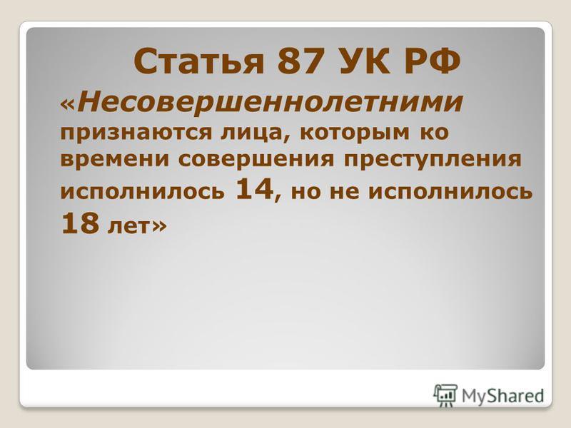 Статья 87 УК РФ « Несовершеннолетними признаются лица, которым ко времени совершения преступления исполнилось 14, но не исполнилось 18 лет»