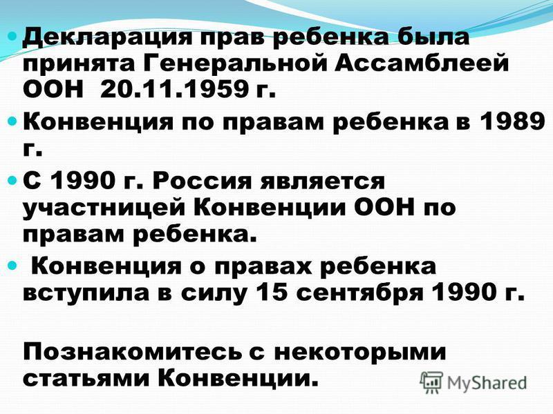 Декларация прав ребенка была принята Генеральной Ассамблеей ООН 20.11.1959 г. Конвенция по правам ребенка в 1989 г. С 1990 г. Россия является участницей Конвенции ООН по правам ребенка. Конвенция о правах ребенка вступила в силу 15 сентября 1990 г. П