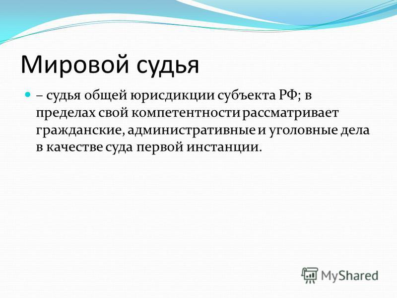 Мировой судья – судья общей юрисдикции субъекта РФ; в пределах свой компетентности рассматривает гражданские, административные и уголовные дела в качестве суда первой инстанции.