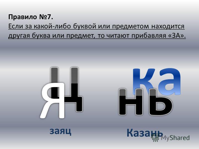 Правило 7. Если за какой-либо буквой или предметом находится другая буква или предмет, то читают прибавляя «ЗА». заяц Казань